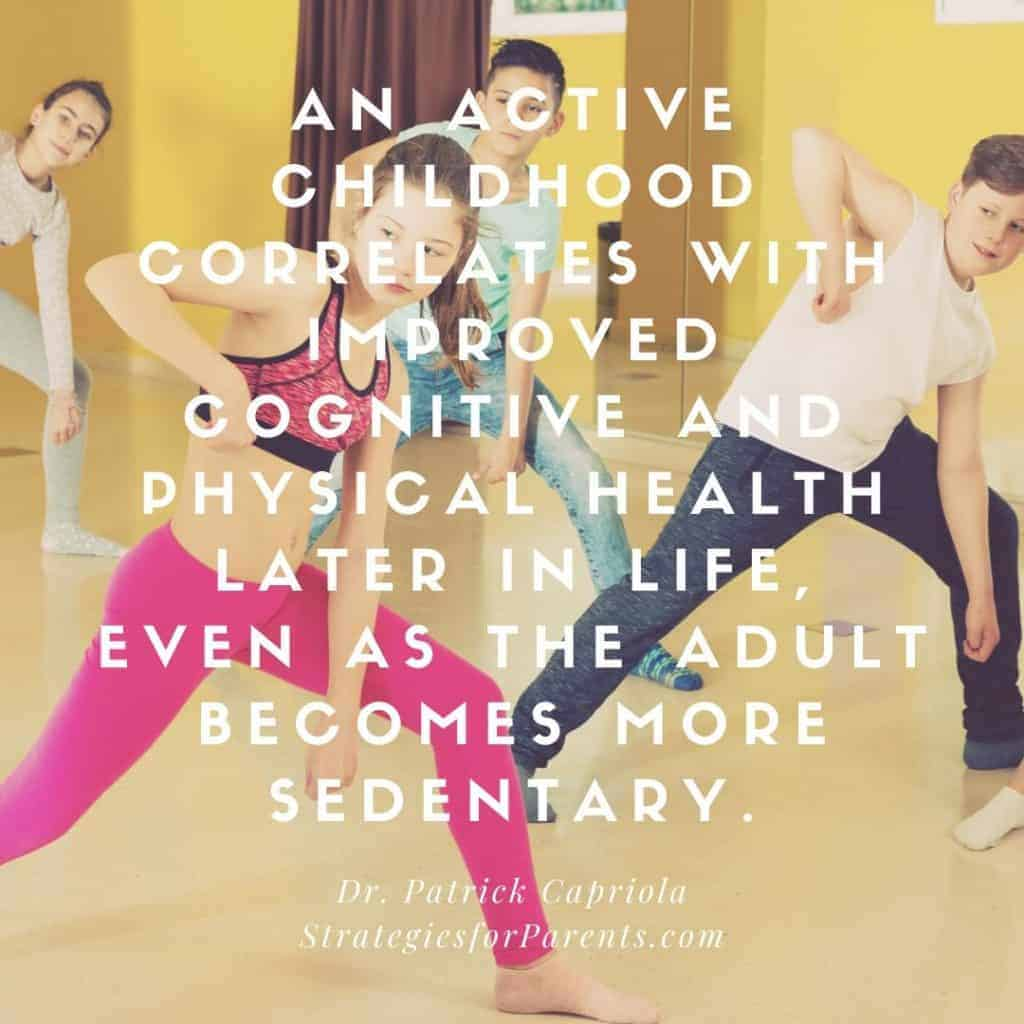 An active childhood correlates with improved cognitive and physical health later in live, even as the adult becomes more sedentary. Dr Patrick Capriola, Strategiesforparents.com